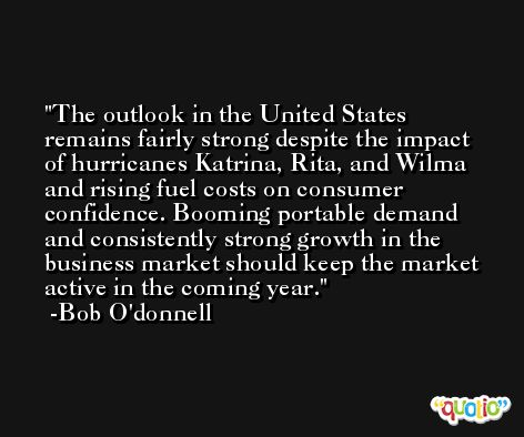 The outlook in the United States remains fairly strong despite the impact of hurricanes Katrina, Rita, and Wilma and rising fuel costs on consumer confidence. Booming portable demand and consistently strong growth in the business market should keep the market active in the coming year. -Bob O'donnell