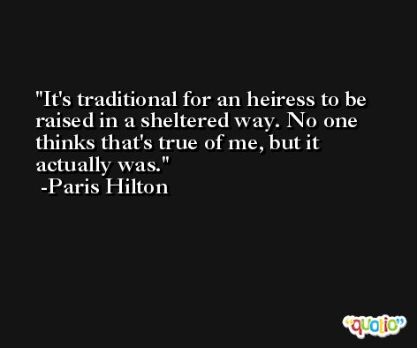 It's traditional for an heiress to be raised in a sheltered way. No one thinks that's true of me, but it actually was. -Paris Hilton
