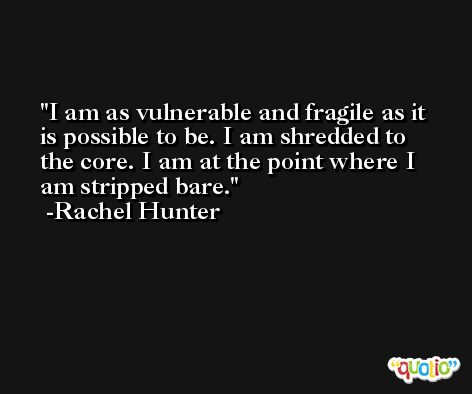 I am as vulnerable and fragile as it is possible to be. I am shredded to the core. I am at the point where I am stripped bare. -Rachel Hunter