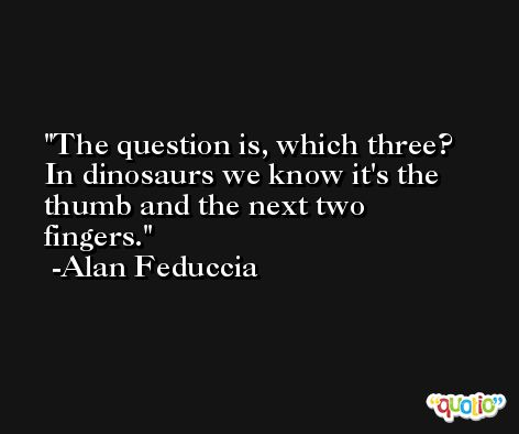 The question is, which three? In dinosaurs we know it's the thumb and the next two fingers. -Alan Feduccia