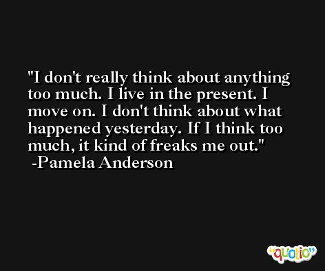 I don't really think about anything too much. I live in the present. I move on. I don't think about what happened yesterday. If I think too much, it kind of freaks me out. -Pamela Anderson