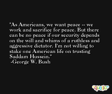 As Americans, we want peace -- we work and sacrifice for peace. But there can be no peace if our security depends on the will and whims of a ruthless and aggressive dictator. I'm not willing to stake one American life on trusting Saddam Hussein. -George W. Bush
