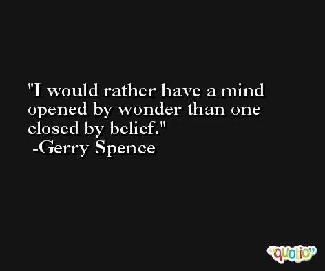 I would rather have a mind opened by wonder than one closed by belief. -Gerry Spence