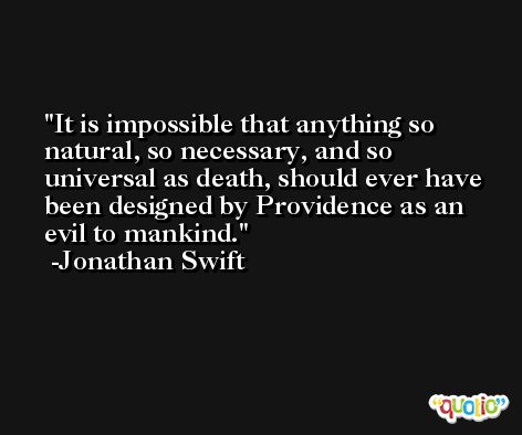 It is impossible that anything so natural, so necessary, and so universal as death, should ever have been designed by Providence as an evil to mankind. -Jonathan Swift