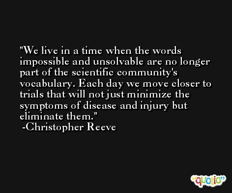 We live in a time when the words impossible and unsolvable are no longer part of the scientific community's vocabulary. Each day we move closer to trials that will not just minimize the symptoms of disease and injury but eliminate them. -Christopher Reeve