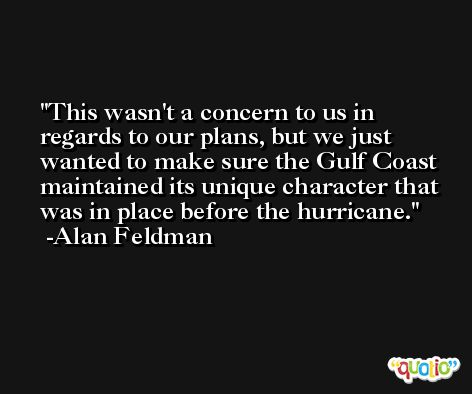 This wasn't a concern to us in regards to our plans, but we just wanted to make sure the Gulf Coast maintained its unique character that was in place before the hurricane. -Alan Feldman