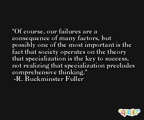 Of course, our failures are a consequence of many factors, but possibly one of the most important is the fact that society operates on the theory that specialization is the key to success, not realizing that specialization precludes comprehensive thinking. -R. Buckminster Fuller