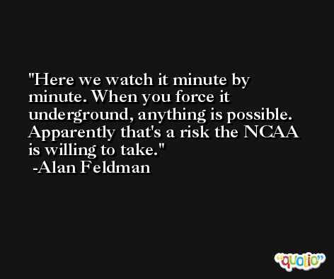 Here we watch it minute by minute. When you force it underground, anything is possible. Apparently that's a risk the NCAA is willing to take. -Alan Feldman