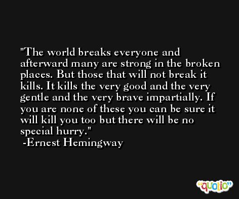The world breaks everyone and afterward many are strong in the broken places. But those that will not break it kills. It kills the very good and the very gentle and the very brave impartially. If you are none of these you can be sure it will kill you too but there will be no special hurry. -Ernest Hemingway