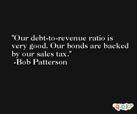Our debt-to-revenue ratio is very good. Our bonds are backed by our sales tax. -Bob Patterson