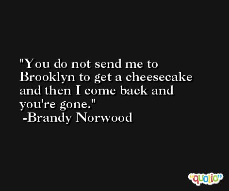 You do not send me to Brooklyn to get a cheesecake and then I come back and you're gone. -Brandy Norwood
