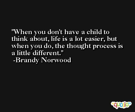 When you don't have a child to think about, life is a lot easier, but when you do, the thought process is a little different. -Brandy Norwood