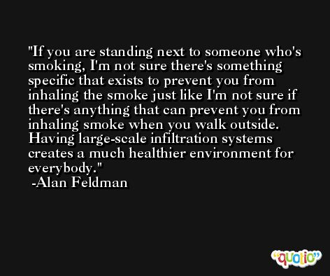 If you are standing next to someone who's smoking, I'm not sure there's something specific that exists to prevent you from inhaling the smoke just like I'm not sure if there's anything that can prevent you from inhaling smoke when you walk outside. Having large-scale infiltration systems creates a much healthier environment for everybody. -Alan Feldman