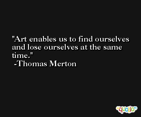 Art enables us to find ourselves and lose ourselves at the same time. -Thomas Merton
