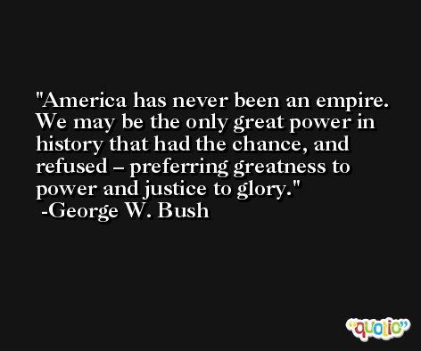 America has never been an empire. We may be the only great power in history that had the chance, and refused – preferring greatness to power and justice to glory. -George W. Bush