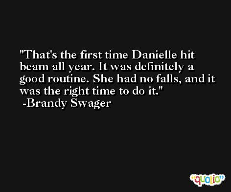 That's the first time Danielle hit beam all year. It was definitely a good routine. She had no falls, and it was the right time to do it. -Brandy Swager