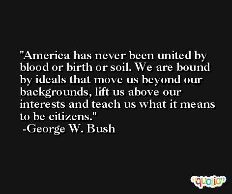 America has never been united by blood or birth or soil. We are bound by ideals that move us beyond our backgrounds, lift us above our interests and teach us what it means to be citizens. -George W. Bush