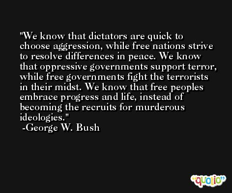 We know that dictators are quick to choose aggression, while free nations strive to resolve differences in peace. We know that oppressive governments support terror, while free governments fight the terrorists in their midst. We know that free peoples embrace progress and life, instead of becoming the recruits for murderous ideologies. -George W. Bush