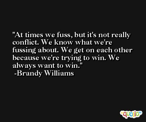 At times we fuss, but it's not really conflict. We know what we're fussing about. We get on each other because we're trying to win. We always want to win. -Brandy Williams