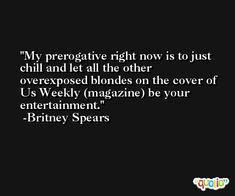 My prerogative right now is to just chill and let all the other overexposed blondes on the cover of Us Weekly (magazine) be your entertainment. -Britney Spears