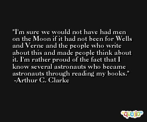 I'm sure we would not have had men on the Moon if it had not been for Wells and Verne and the people who write about this and made people think about it. I'm rather proud of the fact that I know several astronauts who became astronauts through reading my books. -Arthur C. Clarke