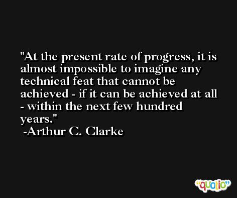 At the present rate of progress, it is almost impossible to imagine any technical feat that cannot be achieved - if it can be achieved at all - within the next few hundred years. -Arthur C. Clarke