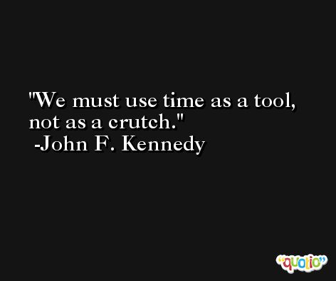 We must use time as a tool, not as a crutch. -John F. Kennedy