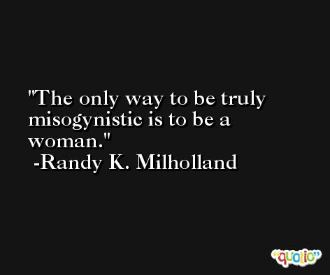 The only way to be truly misogynistic is to be a woman. -Randy K. Milholland