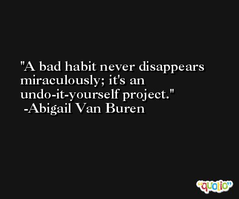 A bad habit never disappears miraculously; it's an undo-it-yourself project. -Abigail Van Buren