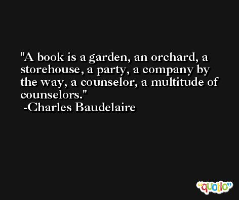 A book is a garden, an orchard, a storehouse, a party, a company by the way, a counselor, a multitude of counselors. -Charles Baudelaire