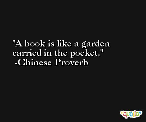 A book is like a garden carried in the pocket. -Chinese Proverb