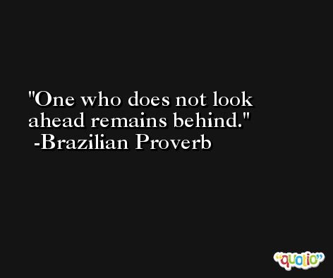 One who does not look ahead remains behind. -Brazilian Proverb