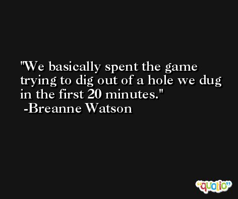 We basically spent the game trying to dig out of a hole we dug in the first 20 minutes. -Breanne Watson