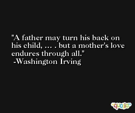 A father may turn his back on his child, … . but a mother's love endures through all. -Washington Irving