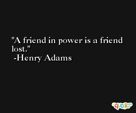 A friend in power is a friend lost.  -Henry Adams