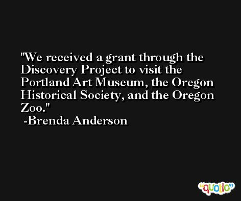 We received a grant through the Discovery Project to visit the Portland Art Museum, the Oregon Historical Society, and the Oregon Zoo. -Brenda Anderson