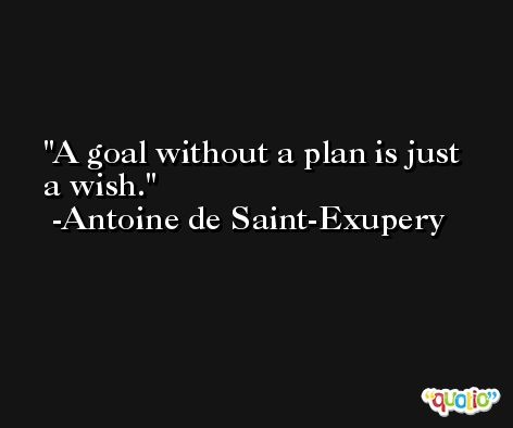 A goal without a plan is just a wish. -Antoine de Saint-Exupery