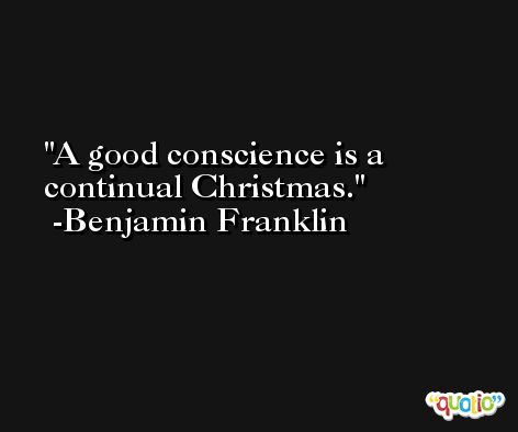 A good conscience is a continual Christmas. -Benjamin Franklin