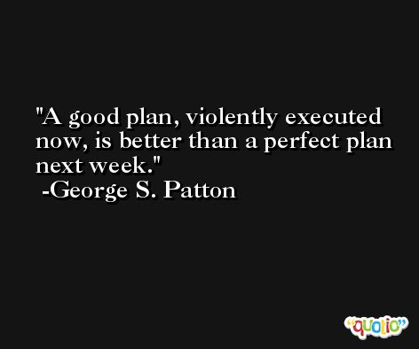 A good plan, violently executed now, is better than a perfect plan next week.  -George S. Patton