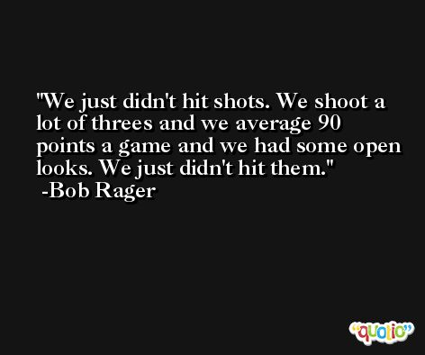 We just didn't hit shots. We shoot a lot of threes and we average 90 points a game and we had some open looks. We just didn't hit them. -Bob Rager