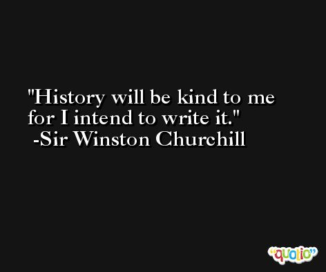 History will be kind to me for I intend to write it. -Sir Winston Churchill