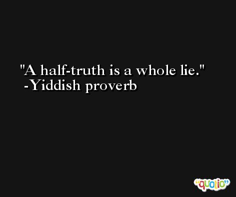 A half-truth is a whole lie. -Yiddish proverb