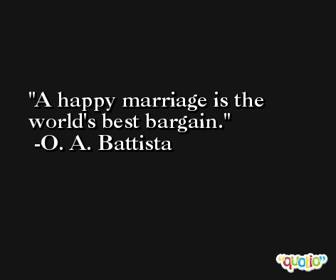 A happy marriage is the world's best bargain.  -O. A. Battista