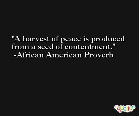 A harvest of peace is produced from a seed of contentment.  -African American Proverb