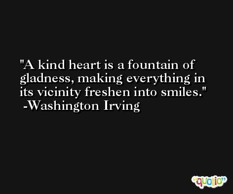 A kind heart is a fountain of gladness, making everything in its vicinity freshen into smiles. -Washington Irving