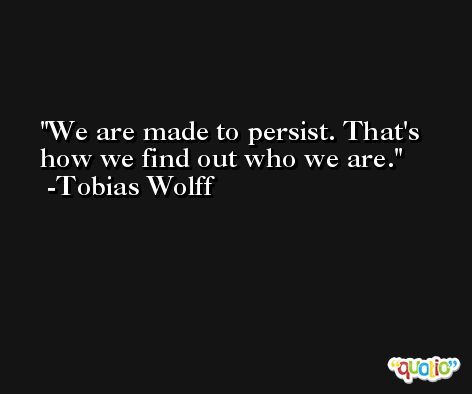 We are made to persist. That's how we find out who we are. -Tobias Wolff
