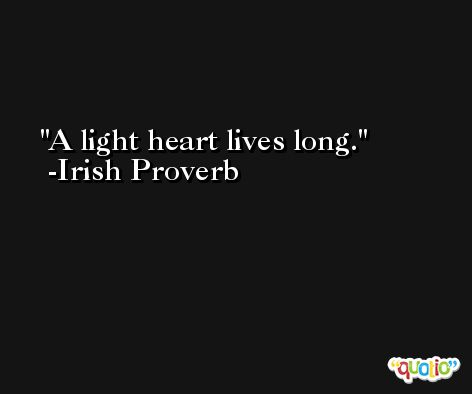 A light heart lives long. -Irish Proverb