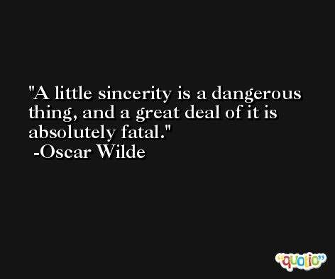 A little sincerity is a dangerous thing, and a great deal of it is absolutely fatal.  -Oscar Wilde