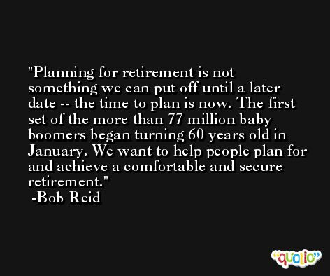 Planning for retirement is not something we can put off until a later date -- the time to plan is now. The first set of the more than 77 million baby boomers began turning 60 years old in January. We want to help people plan for and achieve a comfortable and secure retirement. -Bob Reid
