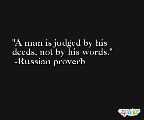 A man is judged by his deeds, not by his words.  -Russian proverb